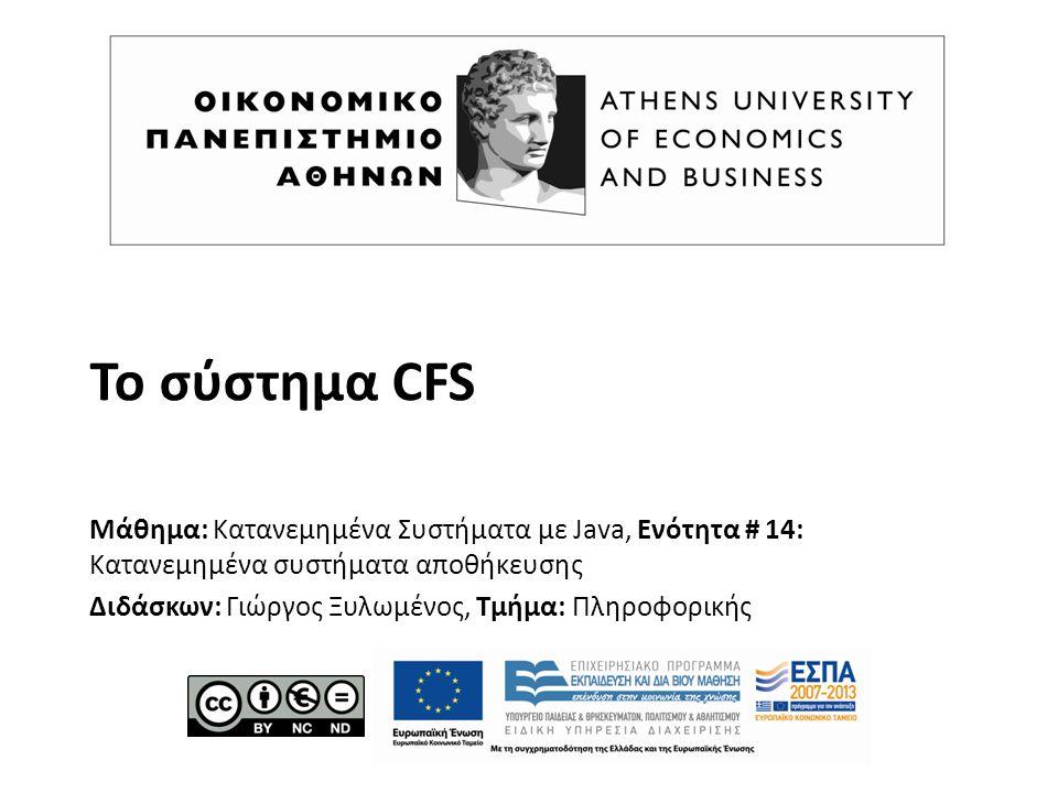 Το σύστημα CFS Μάθημα: Κατανεμημένα Συστήματα με Java, Ενότητα # 14: Κατανεμημένα συστήματα αποθήκευσης Διδάσκων: Γιώργος Ξυλωμένος, Τμήμα: Πληροφορικής