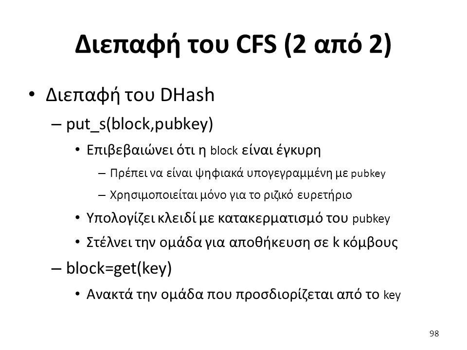 Διεπαφή του CFS (2 από 2) Διεπαφή του DHash – put_s(block,pubkey) Επιβεβαιώνει ότι η block είναι έγκυρη – Πρέπει να είναι ψηφιακά υπογεγραμμένη με pubkey – Χρησιμοποιείται μόνο για το ριζικό ευρετήριο Υπολογίζει κλειδί με κατακερματισμό του pubkey Στέλνει την ομάδα για αποθήκευση σε k κόμβους – block=get(key) Ανακτά την ομάδα που προσδιορίζεται από το key 98