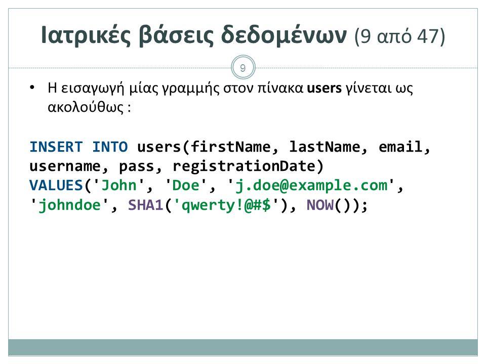 9 Ιατρικές βάσεις δεδομένων (9 από 47) H εισαγωγή μίας γραμμής στον πίνακα users γίνεται ως ακολούθως : INSERT INTO users(firstName, lastName, email, username, pass, registrationDate) VALUES( John , Doe , j.doe@example.com , johndoe , SHA1( qwerty!@#$ ), NOW());