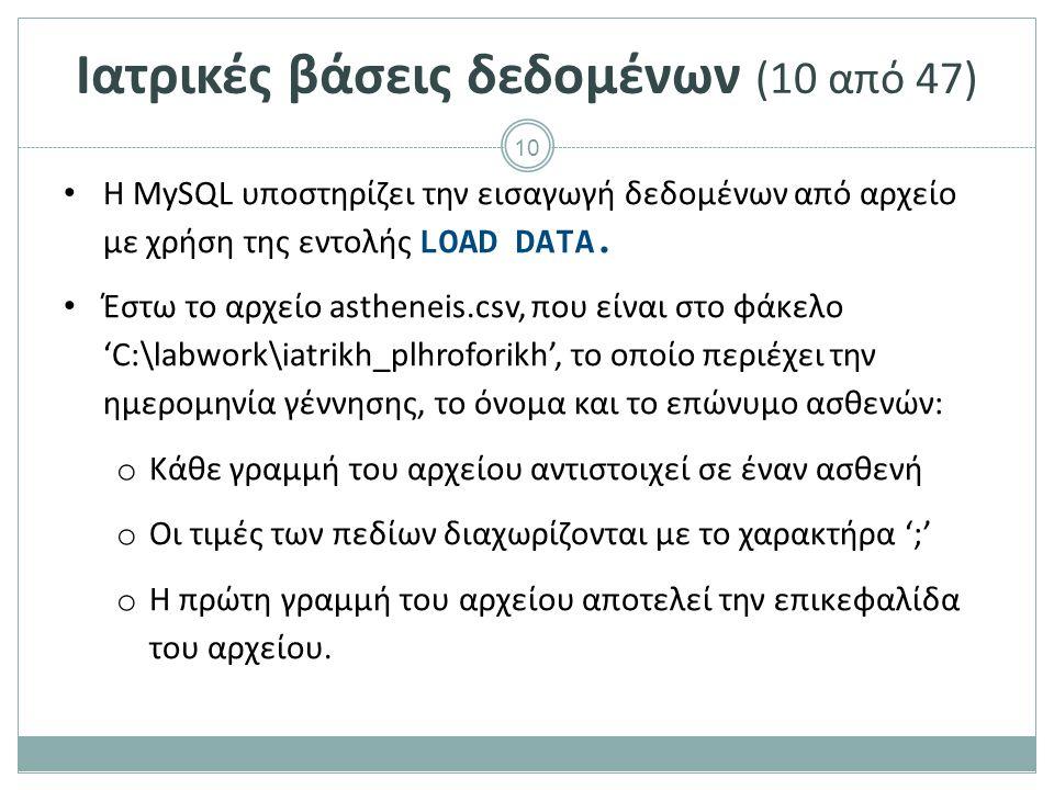 10 Ιατρικές βάσεις δεδομένων (10 από 47) Η MySQL υποστηρίζει την εισαγωγή δεδομένων από αρχείο με χρήση της εντολής LOAD DATA.