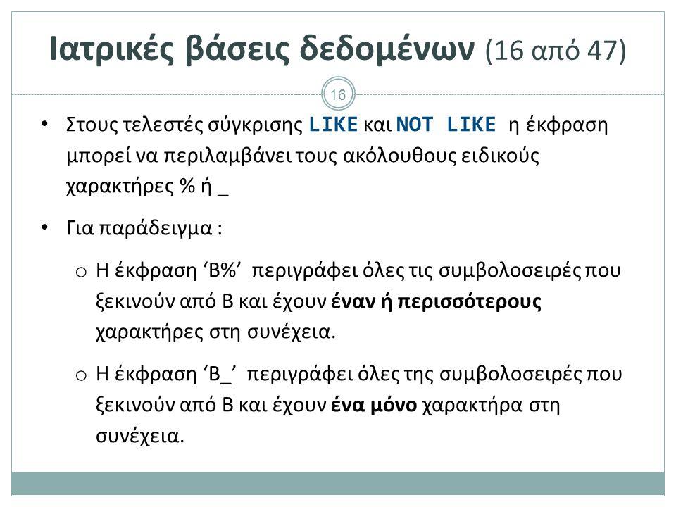 16 Ιατρικές βάσεις δεδομένων (16 από 47) Στους τελεστές σύγκρισης LIKE και NOT LIKE η έκφραση μπορεί να περιλαμβάνει τους ακόλουθους ειδικούς χαρακτήρες % ή _ Για παράδειγμα : o Η έκφραση 'Β%' περιγράφει όλες τις συμβολοσειρές που ξεκινούν από B και έχουν έναν ή περισσότερους χαρακτήρες στη συνέχεια.
