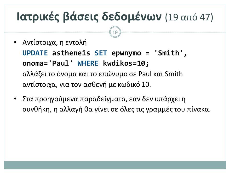 19 Ιατρικές βάσεις δεδομένων (19 από 47) Αντίστοιχα, η εντολή UPDATE astheneis SET epwnymo = Smith , onoma= Paul WHERE kwdikos=10; αλλάζει το όνομα και το επώνυμο σε Paul και Smith αντίστοιχα, για τον ασθενή με κωδικό 10.