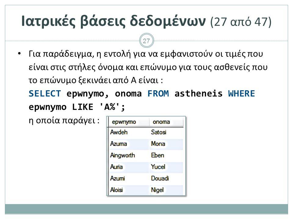 27 Ιατρικές βάσεις δεδομένων (27 από 47) Για παράδειγμα, η εντολή για να εμφανιστούν οι τιμές που είναι στις στήλες όνομα και επώνυμο για τους ασθενείς που το επώνυμο ξεκινάει από Α είναι : SELECT epwnymo, onoma FROM astheneis WHERE epwnymo LIKE A% ; η οποία παράγει :