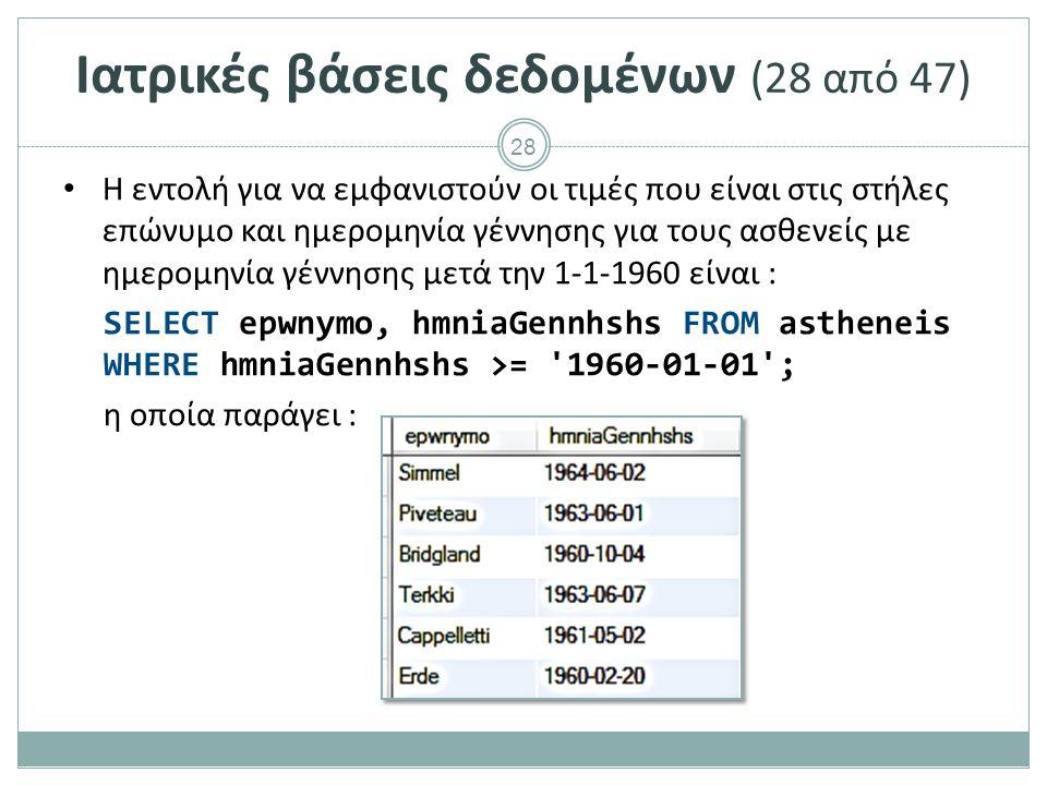 28 Ιατρικές βάσεις δεδομένων (28 από 47) Η εντολή για να εμφανιστούν οι τιμές που είναι στις στήλες επώνυμο και ημερομηνία γέννησης για τους ασθενείς με ημερομηνία γέννησης μετά την 1-1-1960 είναι : SELECT epwnymo, hmniaGennhshs FROM astheneis WHERE hmniaGennhshs >= 1960-01-01 ; η οποία παράγει :