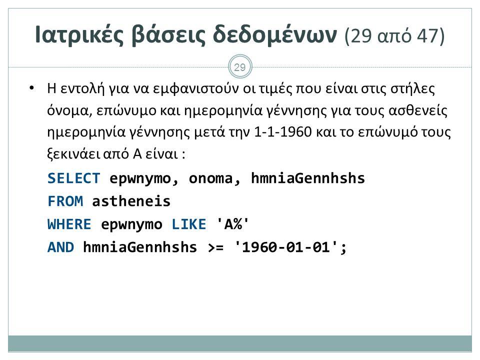 29 Ιατρικές βάσεις δεδομένων (29 από 47) Η εντολή για να εμφανιστούν οι τιμές που είναι στις στήλες όνομα, επώνυμο και ημερομηνία γέννησης για τους ασθενείς ημερομηνία γέννησης μετά την 1-1-1960 και το επώνυμό τους ξεκινάει από Α είναι : SELECT epwnymo, onoma, hmniaGennhshs FROM astheneis WHERE epwnymo LIKE A% AND hmniaGennhshs >= 1960-01-01 ;