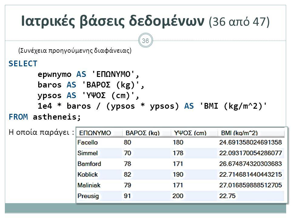 36 Ιατρικές βάσεις δεδομένων (36 από 47) Η οποία παράγει : SELECT epwnymo AS ΕΠΩΝΥΜΟ , baros AS ΒΑΡΟΣ (kg) , ypsos AS ΥΨΟΣ (cm) , 1e4 * baros / (ypsos * ypsos) AS BMI (kg/m^2) FROM astheneis; (Συνέχεια προηγούμενης διαφάνειας)