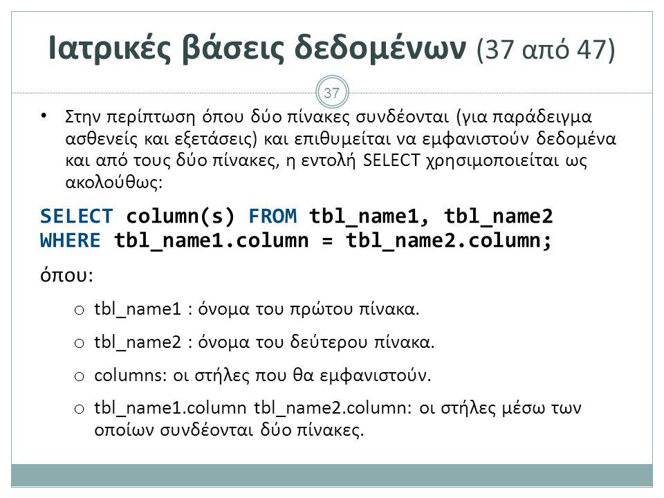 37 Ιατρικές βάσεις δεδομένων (37 από 47) Στην περίπτωση όπου δύο πίνακες συνδέονται (για παράδειγμα ασθενείς και εξετάσεις) και επιθυμείται να εμφανιστούν δεδομένα και από τους δύο πίνακες, η εντολή SELECT χρησιμοποιείται ως ακολούθως: SELECT column(s) FROM tbl_name1, tbl_name2 WHERE tbl_name1.column = tbl_name2.column; όπου: o tbl_name1 : όνομα του πρώτου πίνακα.