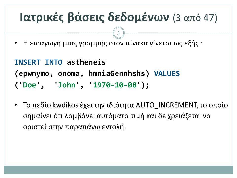 3 Ιατρικές βάσεις δεδομένων (3 από 47) Η εισαγωγή μιας γραμμής στον πίνακα γίνεται ως εξής : INSERT INTO astheneis (epwnymo, onoma, hmniaGennhshs) VALUES ( Doe , John , 1970-10-08 ); Το πεδίο kwdikos έχει την ιδιότητα AUTO_INCREMENT, το οποίο σημαίνει ότι λαμβάνει αυτόματα τιμή και δε χρειάζεται να οριστεί στην παραπάνω εντολή.