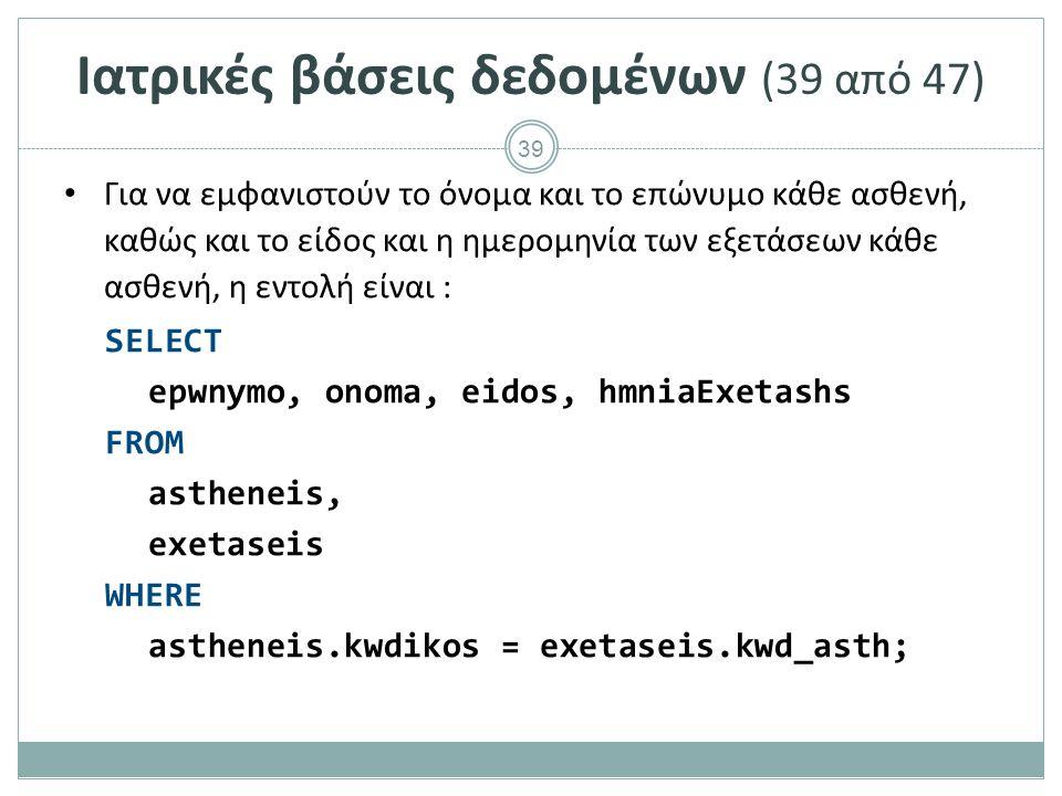 39 Ιατρικές βάσεις δεδομένων (39 από 47) Για να εμφανιστούν το όνομα και το επώνυμο κάθε ασθενή, καθώς και το είδος και η ημερομηνία των εξετάσεων κάθε ασθενή, η εντολή είναι : SELECT epwnymo, onoma, eidos, hmniaExetashs FROM astheneis, exetaseis WHERE astheneis.kwdikos = exetaseis.kwd_asth;