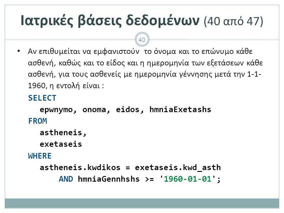 40 Ιατρικές βάσεις δεδομένων (40 από 47) Αν επιθυμείται να εμφανιστούν το όνομα και το επώνυμο κάθε ασθενή, καθώς και το είδος και η ημερομηνία των εξετάσεων κάθε ασθενή, για τους ασθενείς με ημερομηνία γέννησης μετά την 1-1- 1960, η εντολή είναι : SELECT epwnymo, onoma, eidos, hmniaExetashs FROM astheneis, exetaseis WHERE astheneis.kwdikos = exetaseis.kwd_asth AND hmniaGennhshs >= 1960-01-01 ;