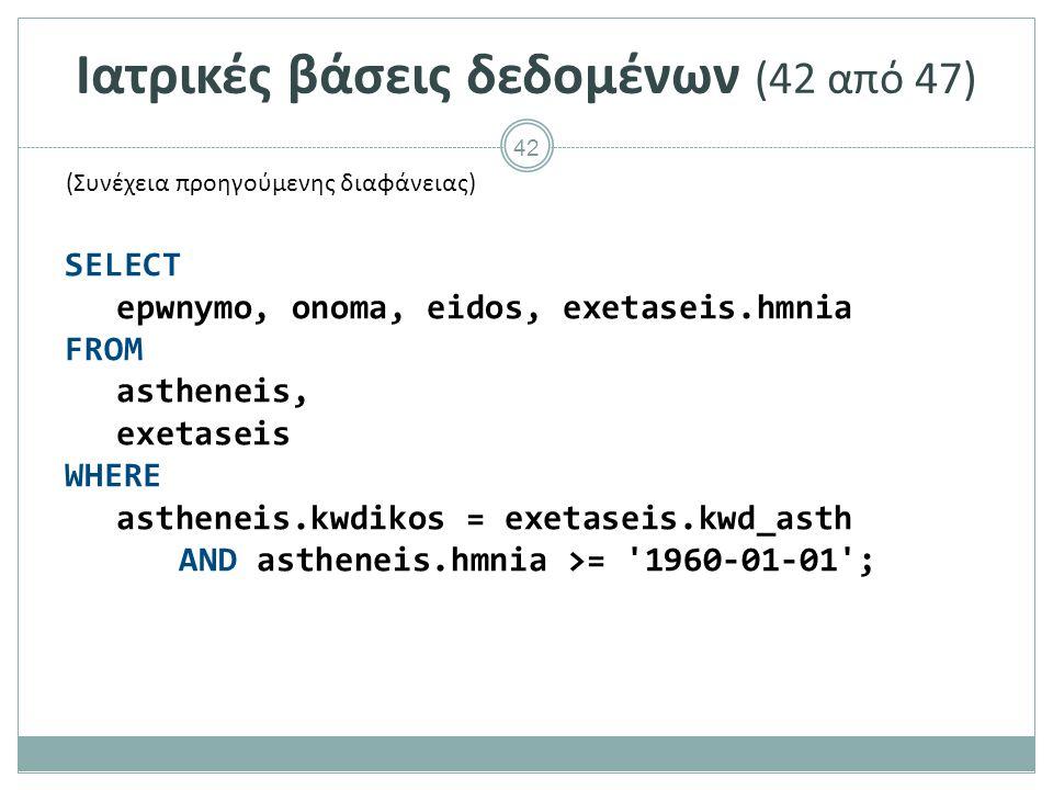 42 Ιατρικές βάσεις δεδομένων (42 από 47) SELECT epwnymo, onoma, eidos, exetaseis.hmnia FROM astheneis, exetaseis WHERE astheneis.kwdikos = exetaseis.kwd_asth AND astheneis.hmnia >= 1960-01-01 ; (Συνέχεια προηγούμενης διαφάνειας)