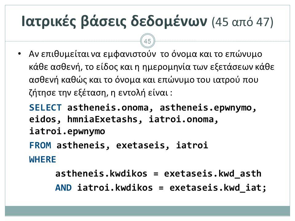 45 Ιατρικές βάσεις δεδομένων (45 από 47) Αν επιθυμείται να εμφανιστούν το όνομα και το επώνυμο κάθε ασθενή, το είδος και η ημερομηνία των εξετάσεων κάθε ασθενή καθώς και το όνομα και επώνυμο του ιατρού που ζήτησε την εξέταση, η εντολή είναι : SELECT astheneis.onoma, astheneis.epwnymo, eidos, hmniaExetashs, iatroi.onoma, iatroi.epwnymo FROM astheneis, exetaseis, iatroi WHERE astheneis.kwdikos = exetaseis.kwd_asth AND iatroi.kwdikos = exetaseis.kwd_iat;