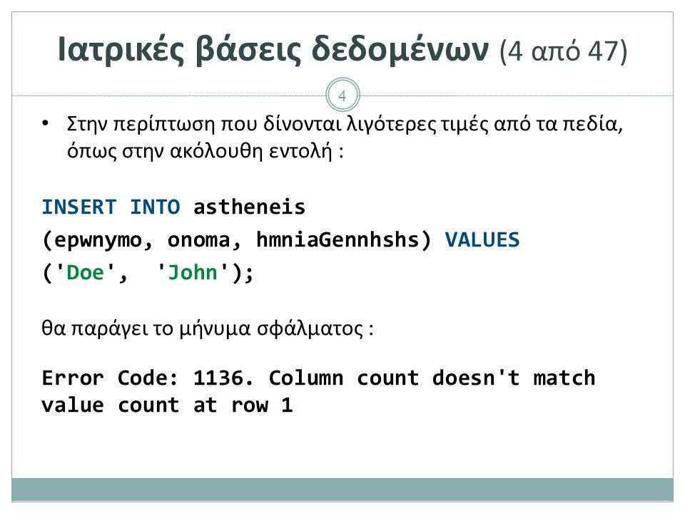 4 Ιατρικές βάσεις δεδομένων (4 από 47) Στην περίπτωση που δίνονται λιγότερες τιμές από τα πεδία, όπως στην ακόλουθη εντολή : INSERT INTO astheneis (epwnymo, onoma, hmniaGennhshs) VALUES ( Doe , John ); θα παράγει το μήνυμα σφάλματος : Error Code: 1136.