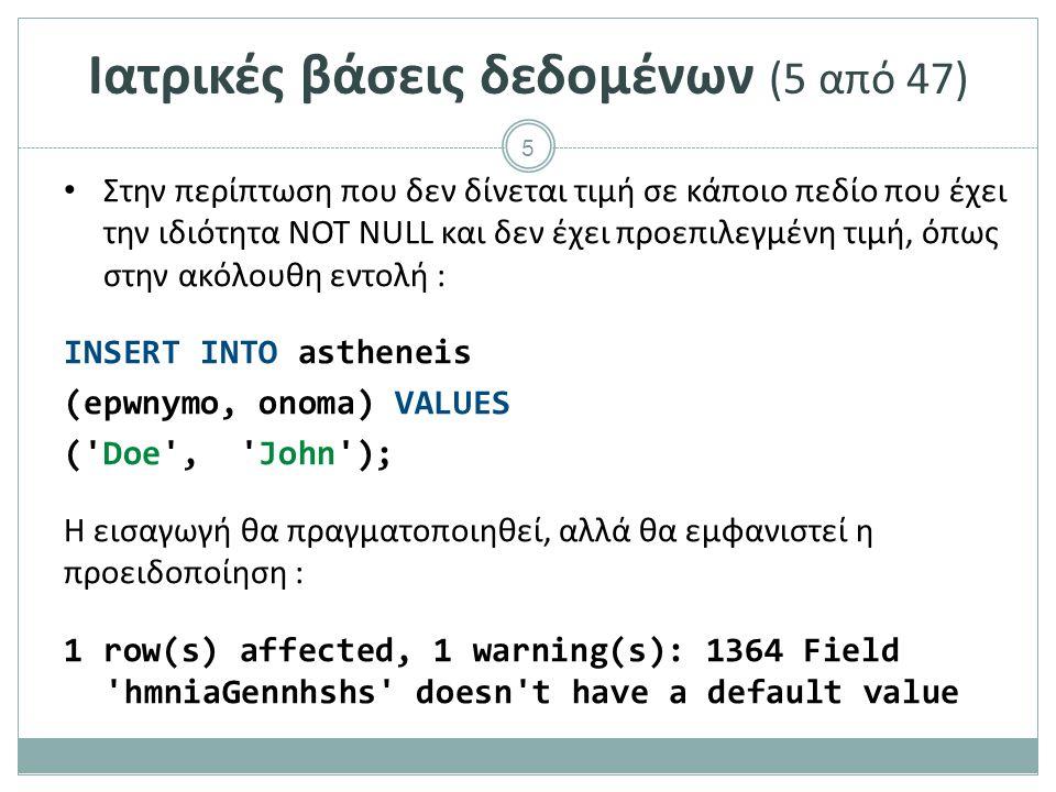 5 Ιατρικές βάσεις δεδομένων (5 από 47) Στην περίπτωση που δεν δίνεται τιμή σε κάποιο πεδίο που έχει την ιδιότητα NOT NULL και δεν έχει προεπιλεγμένη τιμή, όπως στην ακόλουθη εντολή : INSERT INTO astheneis (epwnymo, onoma) VALUES ( Doe , John ); Η εισαγωγή θα πραγματοποιηθεί, αλλά θα εμφανιστεί η προειδοποίηση : 1 row(s) affected, 1 warning(s): 1364 Field hmniaGennhshs doesn t have a default value