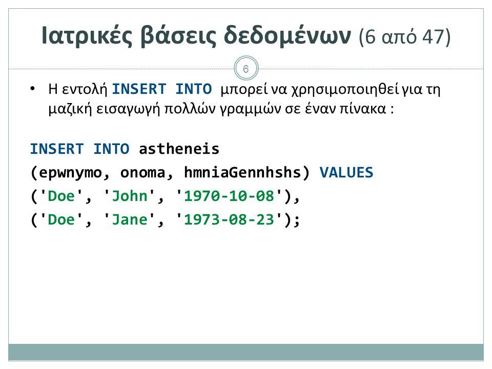 6 Ιατρικές βάσεις δεδομένων (6 από 47) Η εντολή INSERT INTO μπορεί να χρησιμοποιηθεί για τη μαζική εισαγωγή πολλών γραμμών σε έναν πίνακα : INSERT INTO astheneis (epwnymo, onoma, hmniaGennhshs) VALUES ( Doe , John , 1970-10-08 ), ( Doe , Jane , 1973-08-23 );