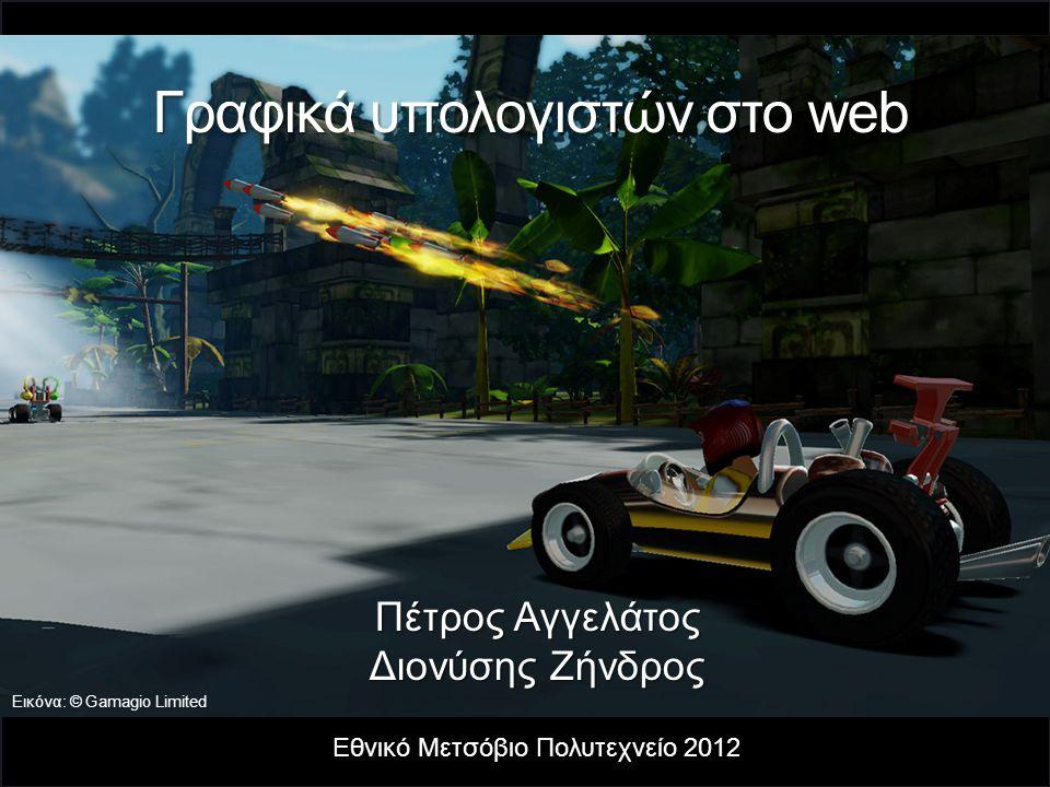 Γραφικά υπολογιστών στο web Εθνικό Μετσόβιο Πολυτεχνείο 2012 Πέτρος Αγγελάτος Διονύσης Ζήνδρος Εικόνα: © Gamagio Limited