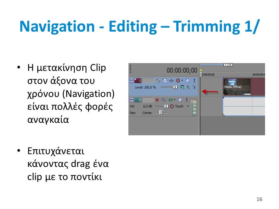 Navigation - Editing – Trimming 1/ 16 Η μετακίνηση Clip στον άξονα του χρόνου (Navigation) είναι πολλές φορές αναγκαία Επιτυχάνεται κάνοντας drag ένα clip με το ποντίκι
