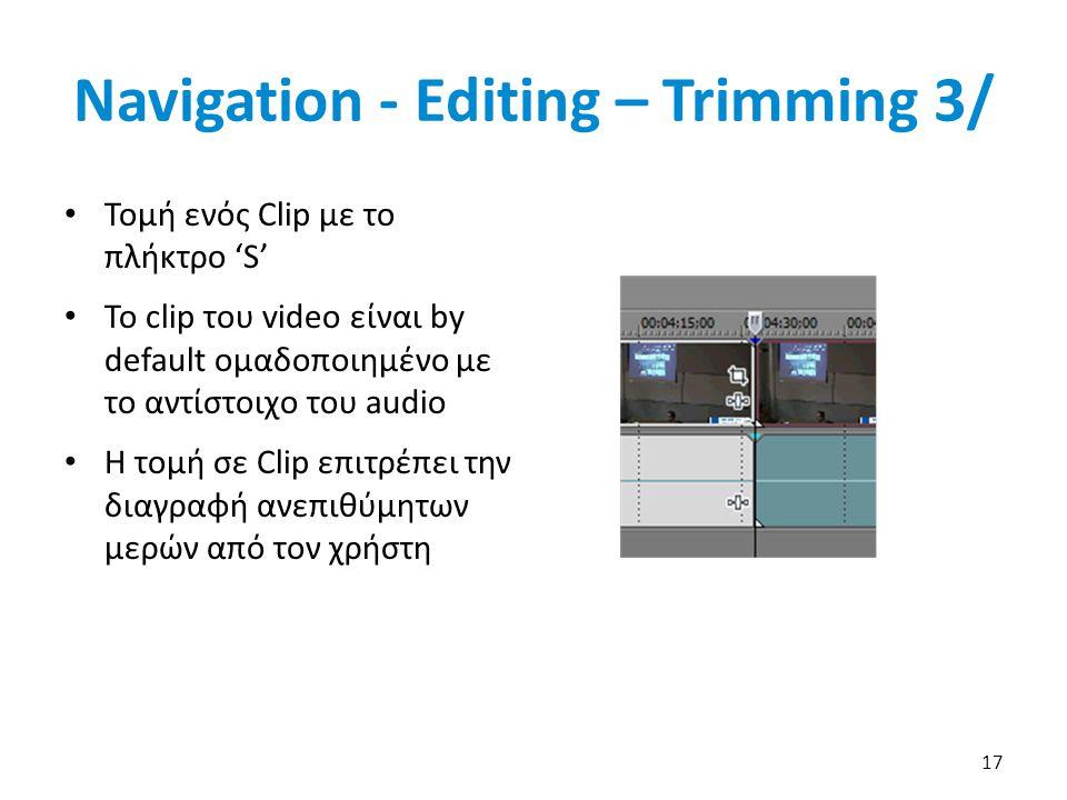 Navigation - Editing – Trimming 3/ Τομή ενός Clip με το πλήκτρο 'S' Το clip του video είναι by default ομαδοποιημένο με το αντίστοιχο του audio Η τομή σε Clip επιτρέπει την διαγραφή ανεπιθύμητων μερών από τον χρήστη 17