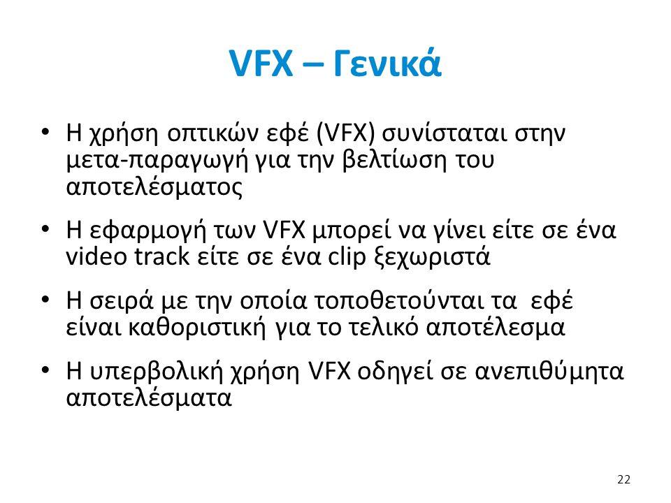 VFX – Γενικά Η χρήση οπτικών εφέ (VFX) συνίσταται στην μετα-παραγωγή για την βελτίωση του αποτελέσματος Η εφαρμογή των VFX μπορεί να γίνει είτε σε ένα video track είτε σε ένα clip ξεχωριστά Η σειρά με την οποία τοποθετούνται τα εφέ είναι καθοριστική για το τελικό αποτέλεσμα Η υπερβολική χρήση VFX οδηγεί σε ανεπιθύμητα αποτελέσματα 22