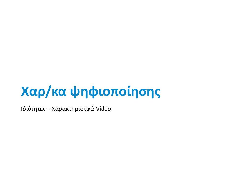Χαρ/κα ψηφιοποίησης Ιδιότητες – Χαρακτηριστικά Video