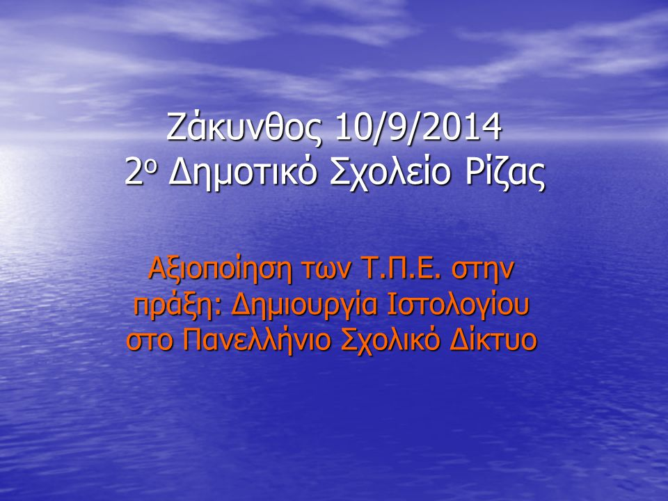 Ζάκυνθος 10/9/2014 2 ο Δημοτικό Σχολείο Ρίζας Αξιοποίηση των Τ.Π.Ε. στην πράξη: Δημιουργία Ιστολογίου στο Πανελλήνιο Σχολικό Δίκτυο
