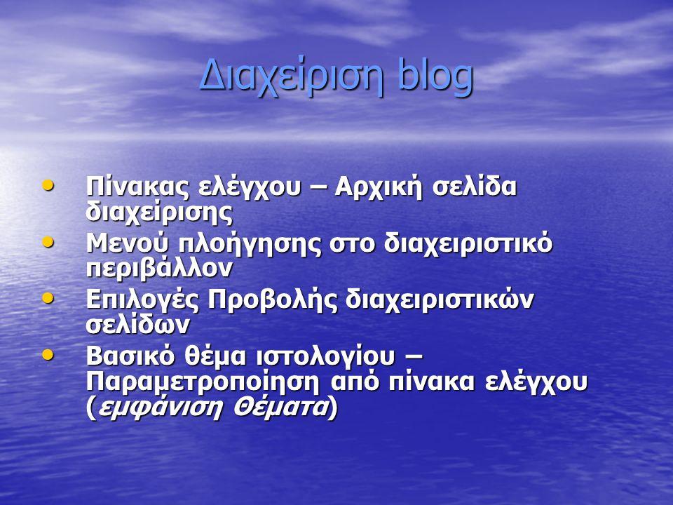 Διαχείριση blog Πίνακας ελέγχου – Αρχική σελίδα διαχείρισης Πίνακας ελέγχου – Αρχική σελίδα διαχείρισης Μενού πλοήγησης στο διαχειριστικό περιβάλλον Μενού πλοήγησης στο διαχειριστικό περιβάλλον Επιλογές Προβολής διαχειριστικών σελίδων Επιλογές Προβολής διαχειριστικών σελίδων Βασικό θέμα ιστολογίου – Παραμετροποίηση από πίνακα ελέγχου (εμφάνιση Θέματα) Βασικό θέμα ιστολογίου – Παραμετροποίηση από πίνακα ελέγχου (εμφάνιση Θέματα)