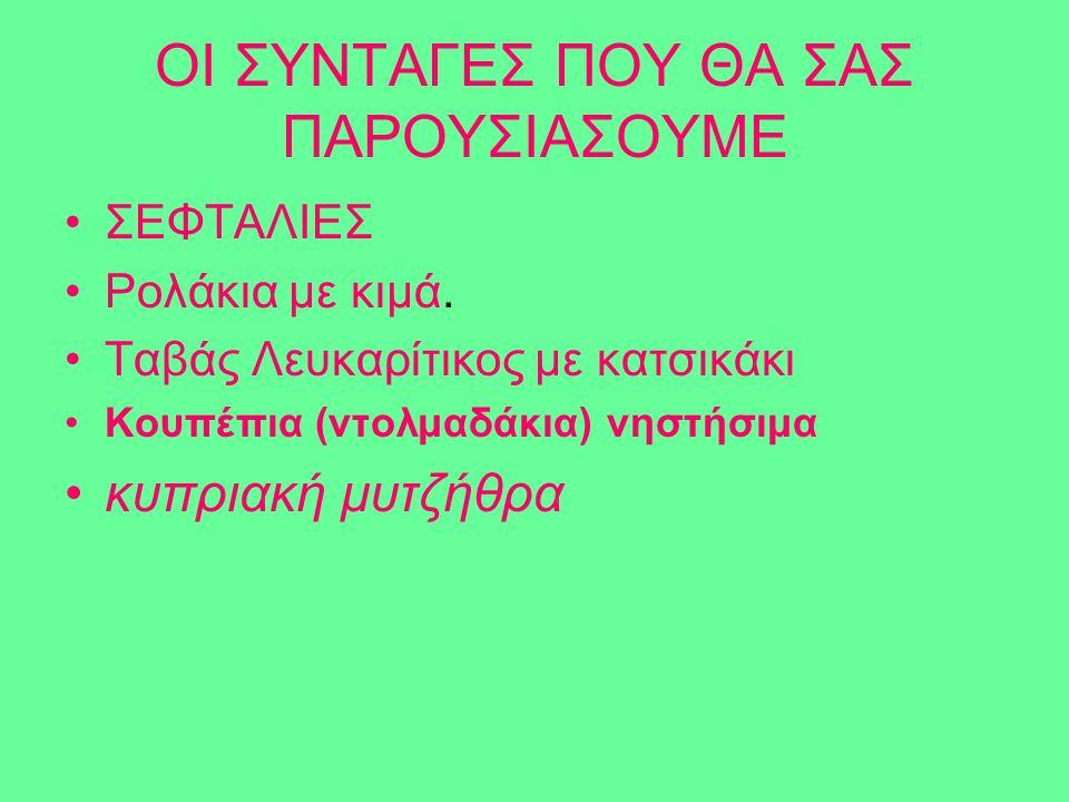 ΟΙ ΣΥΝΤΑΓΕΣ ΠΟΥ ΘΑ ΣΑΣ ΠΑΡΟΥΣΙΑΣΟΥΜΕ ΣΕΦΤΑΛΙΕΣ Ρολάκια με κιμά. Ταβάς Λευκαρίτικος με κατσικάκι Κουπέπια (ντολμαδάκια) νηστήσιμα κυπριακή μυτζήθρα