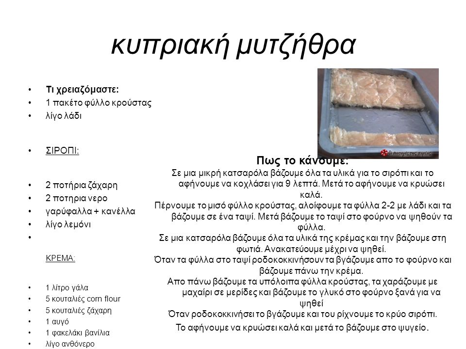 κυπριακή μυτζήθρα Τι χρειαζόμαστε: 1 πακέτο φύλλο κρούστας λίγο λάδι ΣΙΡΟΠΙ: 2 ποτήρια ζάχαρη 2 ποτηρια νερο γαρύφαλλα + κανέλλα λίγο λεμόνι ΚΡΕΜΑ: 1