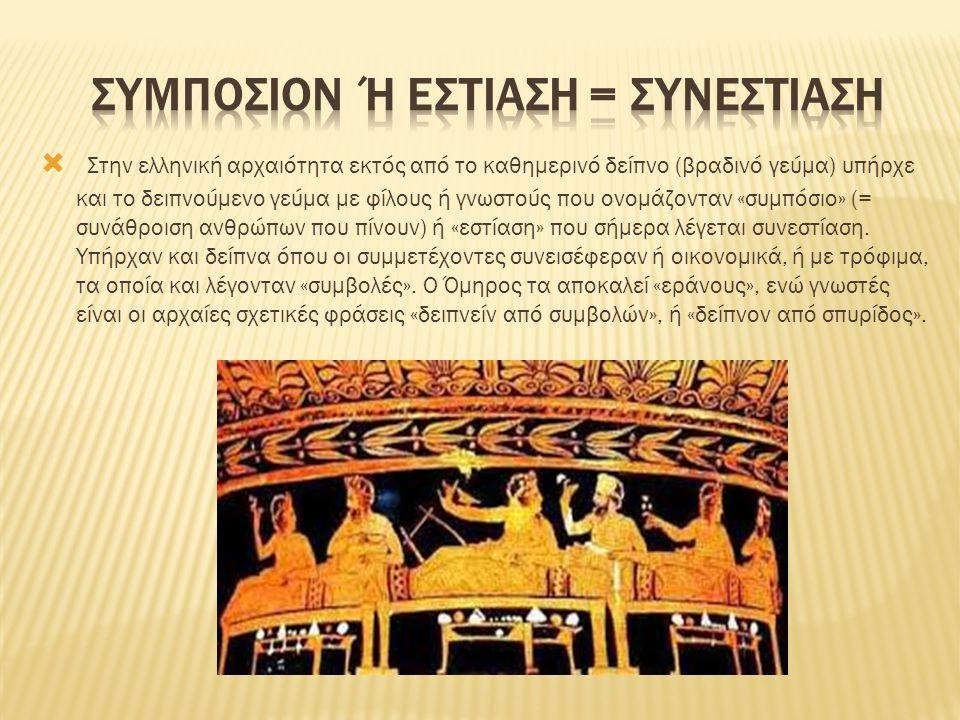 Στην ελληνική αρχαιότητα εκτός από το καθημερινό δείπνο (βραδινό γεύμα) υπήρχε και το δειπνούμενο γεύμα με φίλους ή γνωστούς που ονομάζονταν «συμπόσιο» (= συνάθροιση ανθρώπων που πίνουν) ή «εστίαση» που σήμερα λέγεται συνεστίαση.