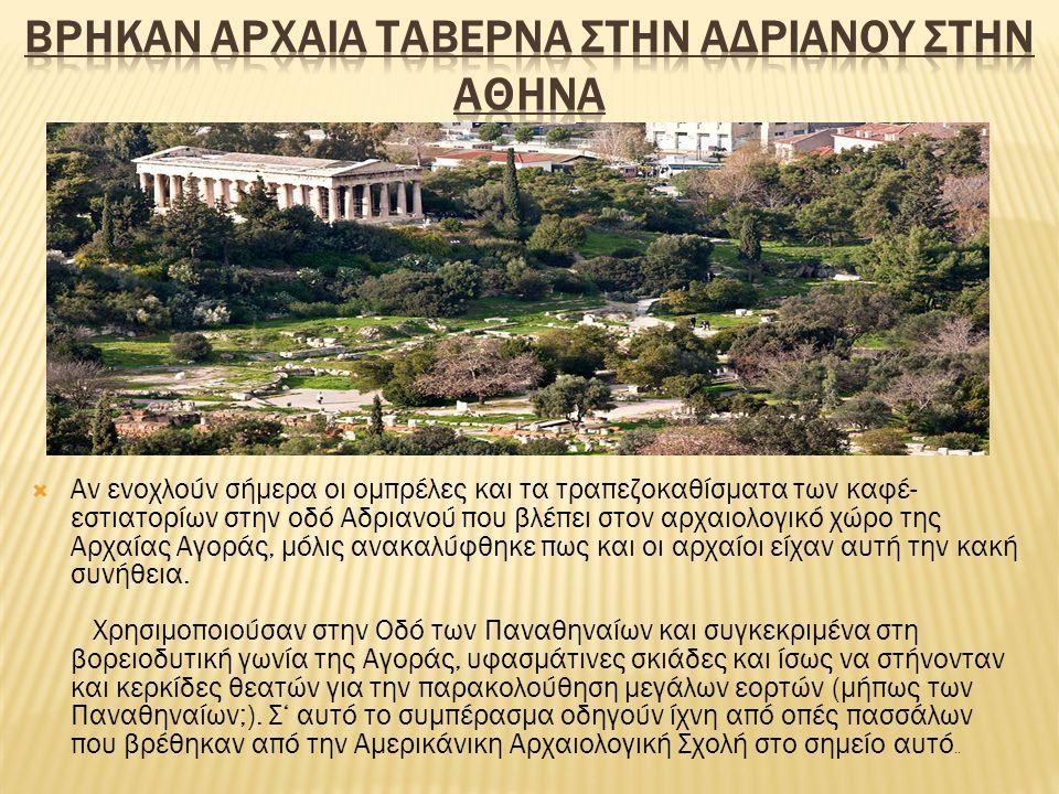  Αν ενοχλούν σήμερα οι ομπρέλες και τα τραπεζοκαθίσματα των καφέ- εστιατορίων στην οδό Αδριανού που βλέπει στον αρχαιολογικό χώρο της Αρχαίας Αγοράς, μόλις ανακαλύφθηκε πως και οι αρχαίοι είχαν αυτή την κακή συνήθεια.