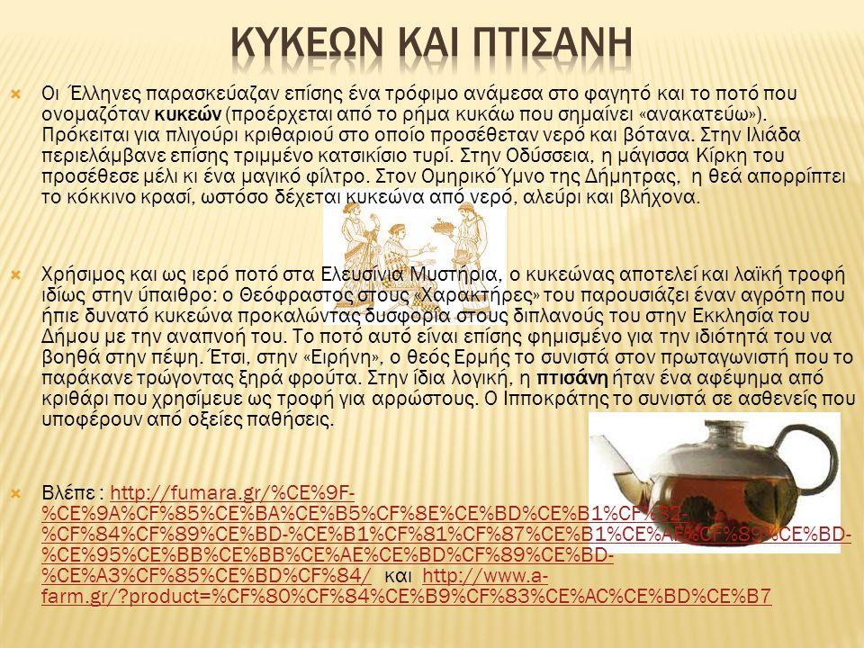  Οι Έλληνες παρασκεύαζαν επίσης ένα τρόφιμο ανάμεσα στο φαγητό και το ποτό που ονομαζόταν κυκεών (προέρχεται από το ρήμα κυκάω που σημαίνει «ανακατεύω»).