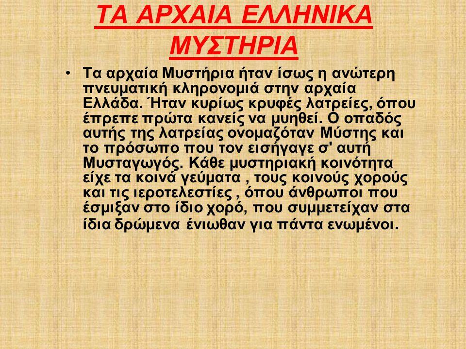 ΤΑ ΑΡΧΑΙΑ ΕΛΛΗΝΙΚΑ ΜΥΣΤΗΡΙΑ Τα αρχαία Μυστήρια ήταν ίσως η ανώτερη πνευματική κληρονομιά στην αρχαία Ελλάδα. Ήταν κυρίως κρυφές λατρείες, όπου έπρεπε