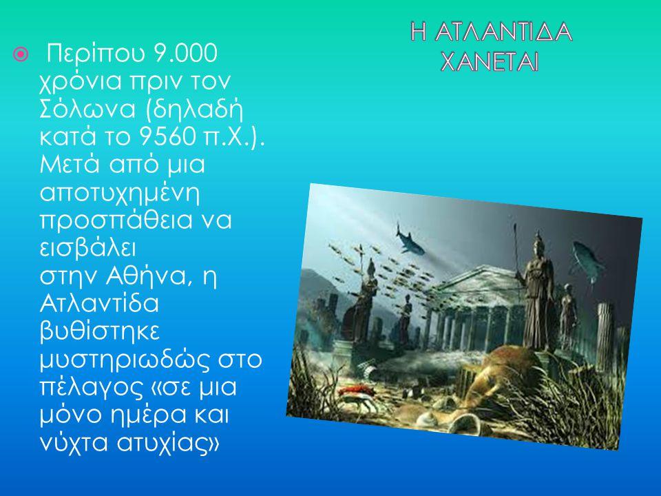  Περίπου 9.000 χρόνια πριν τον Σόλωνα (δηλαδή κατά το 9560 π.Χ.). Μετά από μια αποτυχημένη προσπάθεια να εισβάλει στην Αθήνα, η Ατλαντίδα βυθίστηκε μ