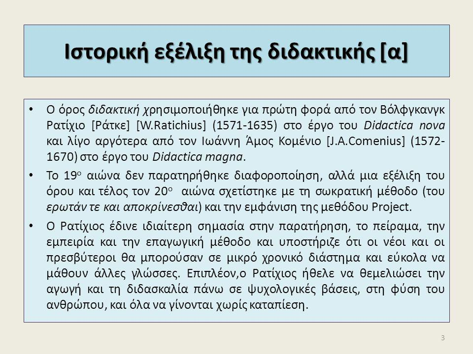 Ιστορική εξέλιξη της διδακτικής [α] Ο όρος διδακτική χρησιμοποιήθηκε για πρώτη φορά από τον Βόλφγκανγκ Ρατίχιο [Ράτκε] [W.Ratichius] (1571-1635) στο έ