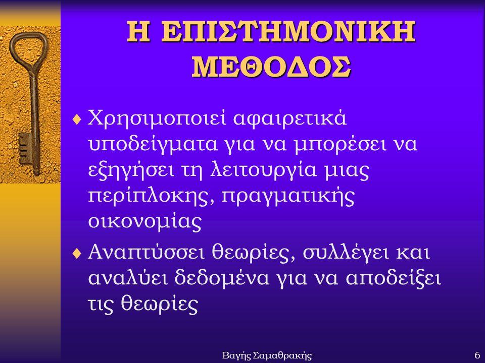 Βαγής Σαμαθρακής7 Ο ΟΙΚΟΝΟΜΙΚΟΣ ΤΡΟΠΟΣ ΣΚΕΨΗΣ Χρησιμοποιεί δύο προσεγγίσεις:  Περιγραφική (αναφορά σε γεγονότα, Δεδομένα, κ.λπ.)  Αναλυτική (βασιζόμενη σε αφαιρετική λογική και υποδείγματα)