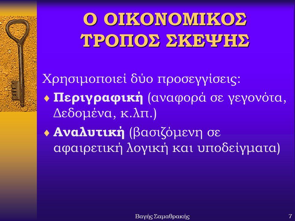 Βαγής Σαμαθρακής7 Ο ΟΙΚΟΝΟΜΙΚΟΣ ΤΡΟΠΟΣ ΣΚΕΨΗΣ Χρησιμοποιεί δύο προσεγγίσεις:  Περιγραφική (αναφορά σε γεγονότα, Δεδομένα, κ.λπ.)  Αναλυτική (βασιζόμ