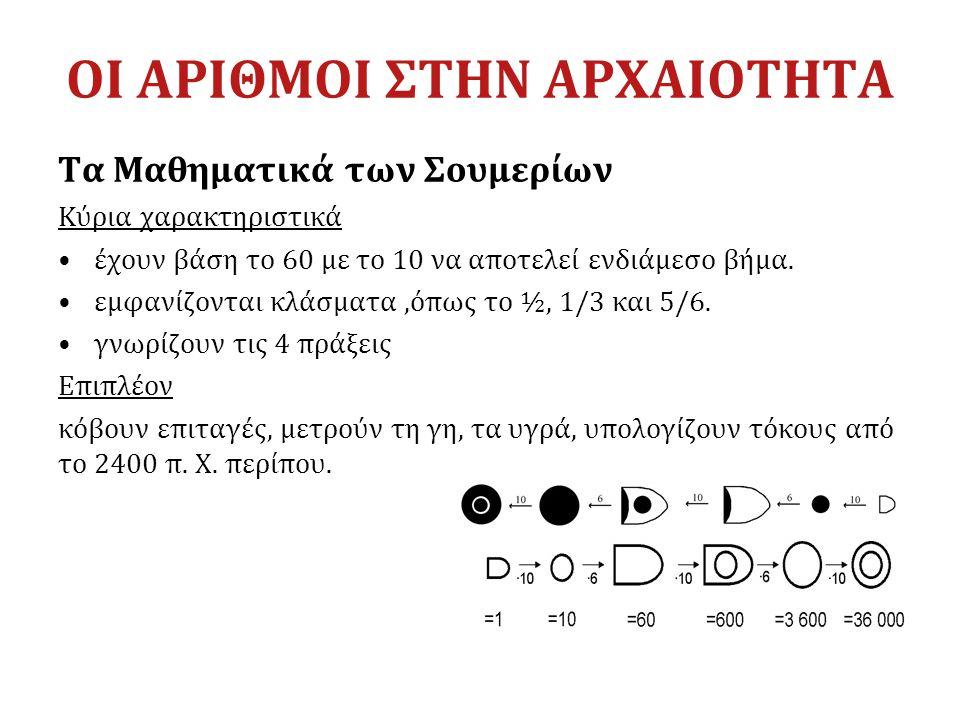 ΟΙ ΑΡΙΘΜΟΙ ΣΤΗΝ ΑΡΧΑΙΟΤΗΤΑ Τα Μαθηματικά των Σουμερίων Κύρια χαρακτηριστικά έχουν βάση το 60 με το 10 να αποτελεί ενδιάμεσο βήμα. εμφανίζονται κλάσματ