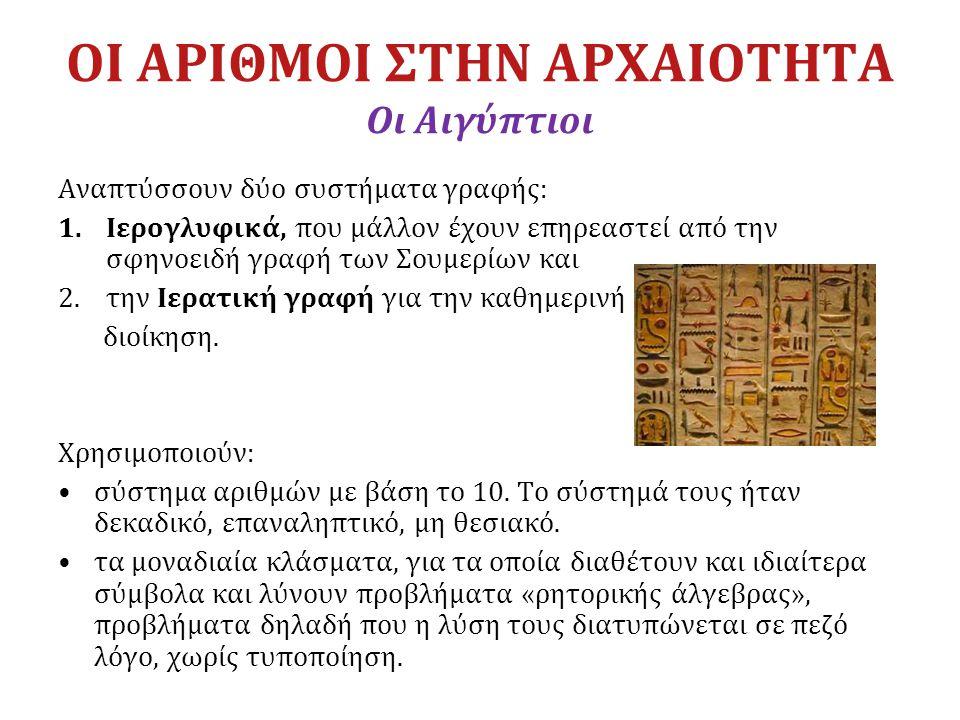 ΟΙ ΑΡΙΘΜΟΙ ΣΤΗΝ ΑΡΧΑΙΟΤΗΤΑ Οι Αιγύπτιοι Αναπτύσσουν δύο συστήματα γραφής: 1.Ιερογλυφικά, που μάλλον έχουν επηρεαστεί από την σφηνοειδή γραφή των Σουμε