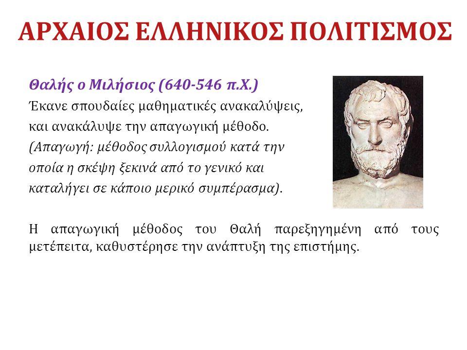 ΑΡΧΑΙΟΣ ΕΛΛΗΝΙΚΟΣ ΠΟΛΙΤΙΣΜΟΣ Θαλής ο Μιλήσιος (640-546 π.Χ.) Έκανε σπουδαίες μαθηματικές ανακαλύψεις, και ανακάλυψε την απαγωγική μέθοδο. (Απαγωγή: μέ