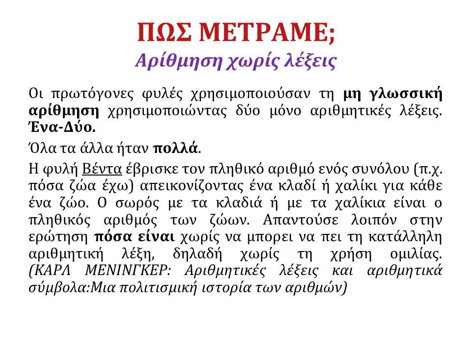 ΠΩΣ ΜΕΤΡΑΜΕ; Αρίθμηση χωρίς λέξεις Οι πρωτόγονες φυλές χρησιμοποιούσαν τη μη γλωσσική αρίθμηση χρησιμοποιώντας δύο μόνο αριθμητικές λέξεις. Ένα-Δύο. Ό