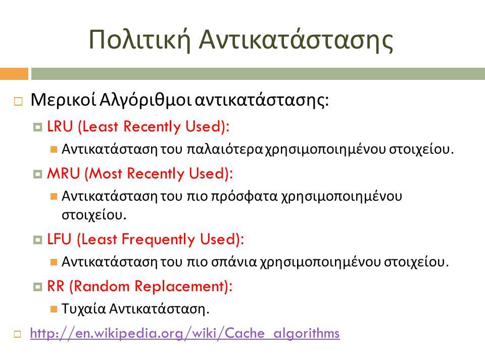 Πολιτική Αντικατάστασης  Μερικοί Αλγόριθμοι αντικατάστασης :  LRU (Least Recently Used): Αντικατάσταση του παλαιότερα χρησιμοποιημένου στοιχείου. 