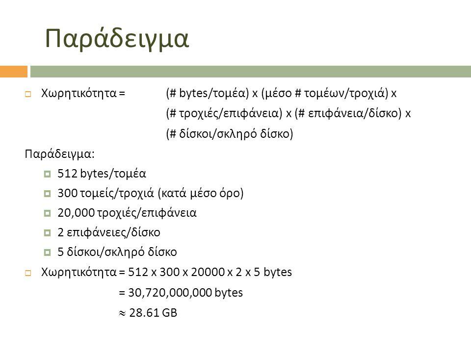 Παράδειγμα  Χωρητικότητα = (# bytes/τομέα) x (μέσο # τομέων/τροχιά) x (# τροχιές/επιφάνεια) x (# επιφάνεια/δίσκο) x (# δίσκοι/σκληρό δίσκο) Παράδειγμα:  512 bytes/τομέα  300 τομείς/τροχιά (κατά μέσο όρο)  20,000 τροχιές/επιφάνεια  2 επιφάνειες/δίσκο  5 δίσκοι/σκληρό δίσκο  Χωρητικότητα = 512 x 300 x 20000 x 2 x 5 bytes = 30,720,000,000 bytes  28.61 GB