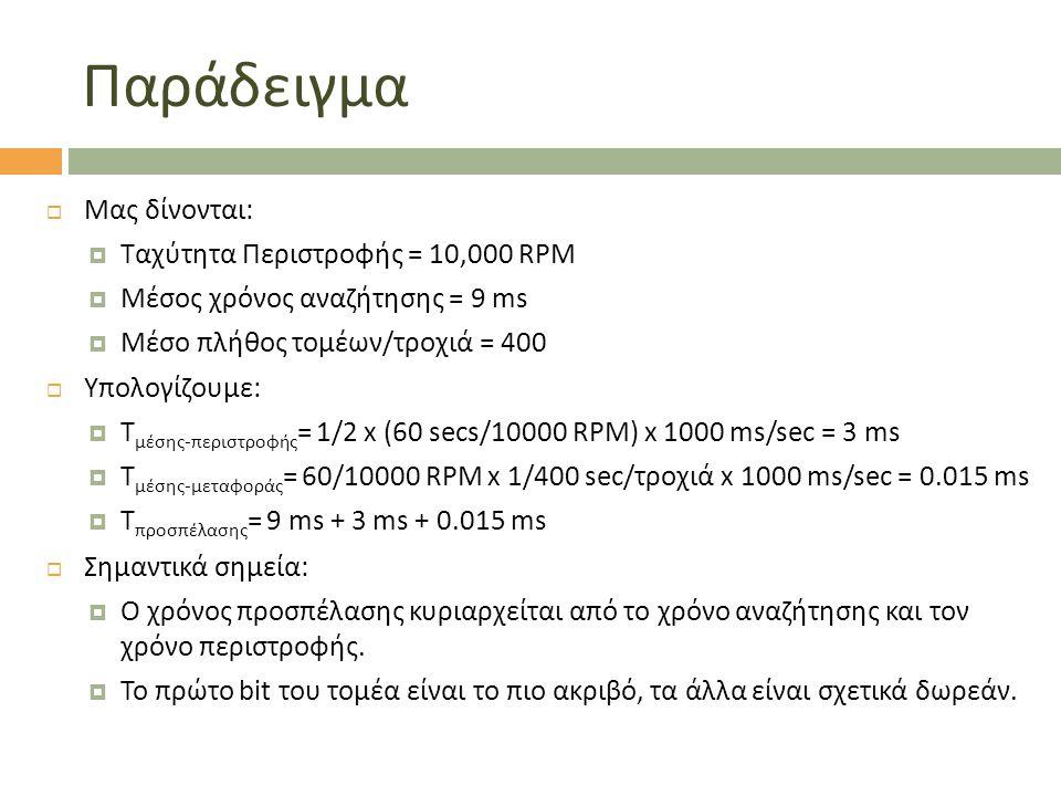 Παράδειγμα  Μας δίνονται:  Ταχύτητα Περιστροφής = 10,000 RPM  Μέσος χρόνος αναζήτησης = 9 ms  Μέσο πλήθος τομέων/τροχιά = 400  Υπολογίζουμε:  T μέσης-περιστροφής = 1/2 x (60 secs/10000 RPM) x 1000 ms/sec = 3 ms  T μέσης-μεταφοράς = 60/10000 RPM x 1/400 sec/τροχιά x 1000 ms/sec = 0.015 ms  T προσπέλασης = 9 ms + 3 ms + 0.015 ms  Σημαντικά σημεία:  Ο χρόνος προσπέλασης κυριαρχείται από το χρόνο αναζήτησης και τον χρόνο περιστροφής.