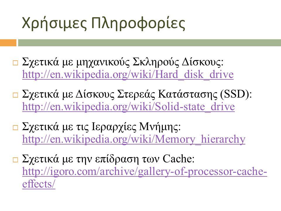 Χρήσιμες Πληροφορίες  Σχετικά με μηχανικούς Σκληρούς Δίσκους: http://en.wikipedia.org/wiki/Hard_disk_drive http://en.wikipedia.org/wiki/Hard_disk_drive  Σχετικά με Δίσκους Στερεάς Κατάστασης (SSD): http://en.wikipedia.org/wiki/Solid-state_drive http://en.wikipedia.org/wiki/Solid-state_drive  Σχετικά με τις Ιεραρχίες Μνήμης: http://en.wikipedia.org/wiki/Memory_hierarchy http://en.wikipedia.org/wiki/Memory_hierarchy  Σχετικά με την επίδραση των Cache: http://igoro.com/archive/gallery-of-processor-cache- effects/ http://igoro.com/archive/gallery-of-processor-cache- effects/