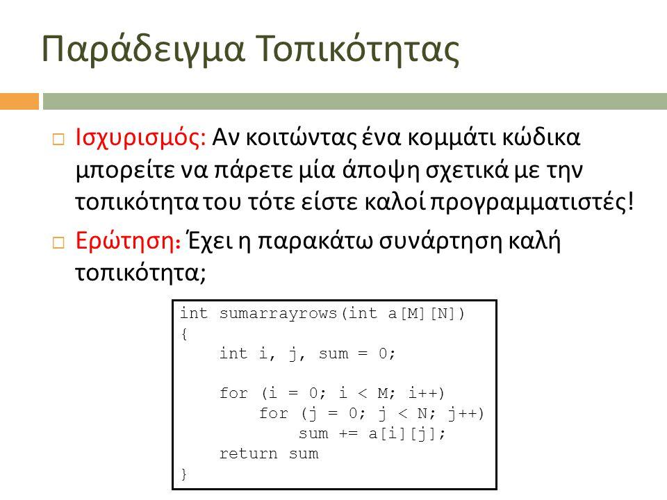  Ερώτηση : Έχει η παρακάτω συνάρτηση καλή τοπικότητα ; int sumarraycols(int a[M][N]) { int i, j, sum = 0; for (j = 0; j < N; j++) for (i = 0; i < M; i++) sum += a[i][j]; return sum }