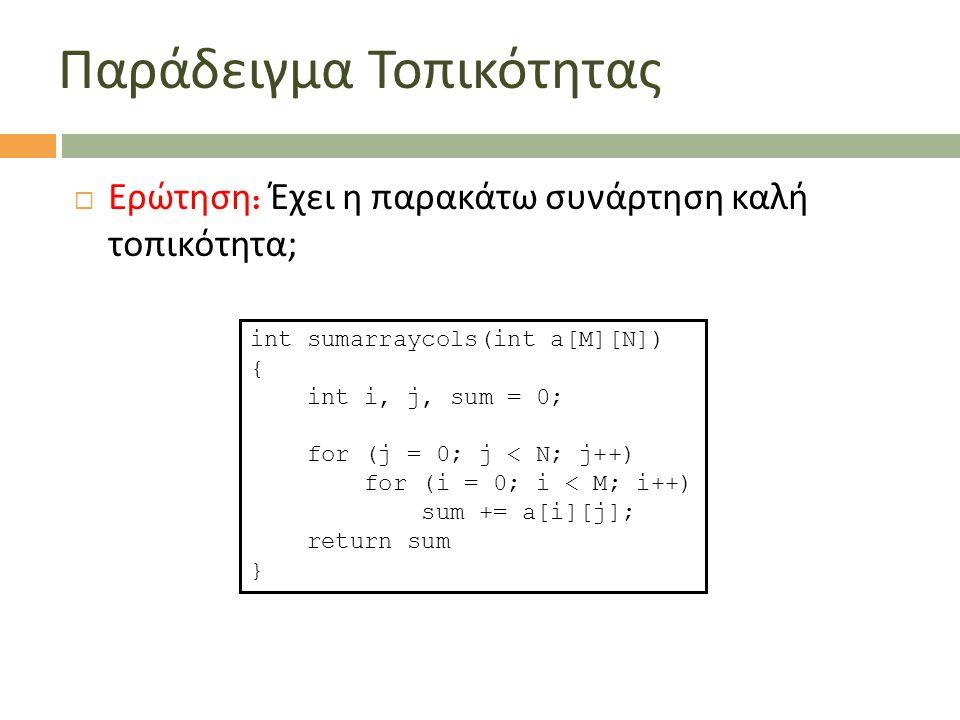  Ερώτηση : Έχει η παρακάτω συνάρτηση καλή τοπικότητα ; int sumarraycols(int a[M][N]) { int i, j, sum = 0; for (j = 0; j < N; j++) for (i = 0; i < M;