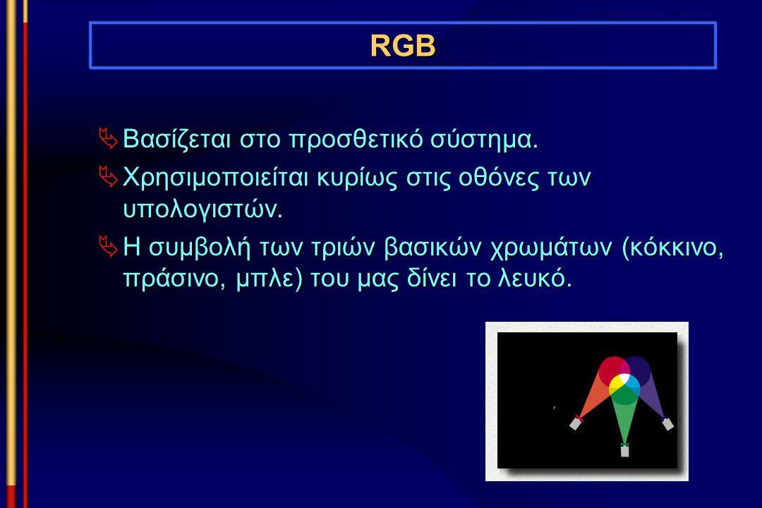 RGB  Βασίζεται στο προσθετικό σύστημα.  Χρησιμοποιείται κυρίως στις οθόνες των υπολογιστών.  Η συμβολή των τριών βασικών χρωμάτων (κόκκινο, πράσινο