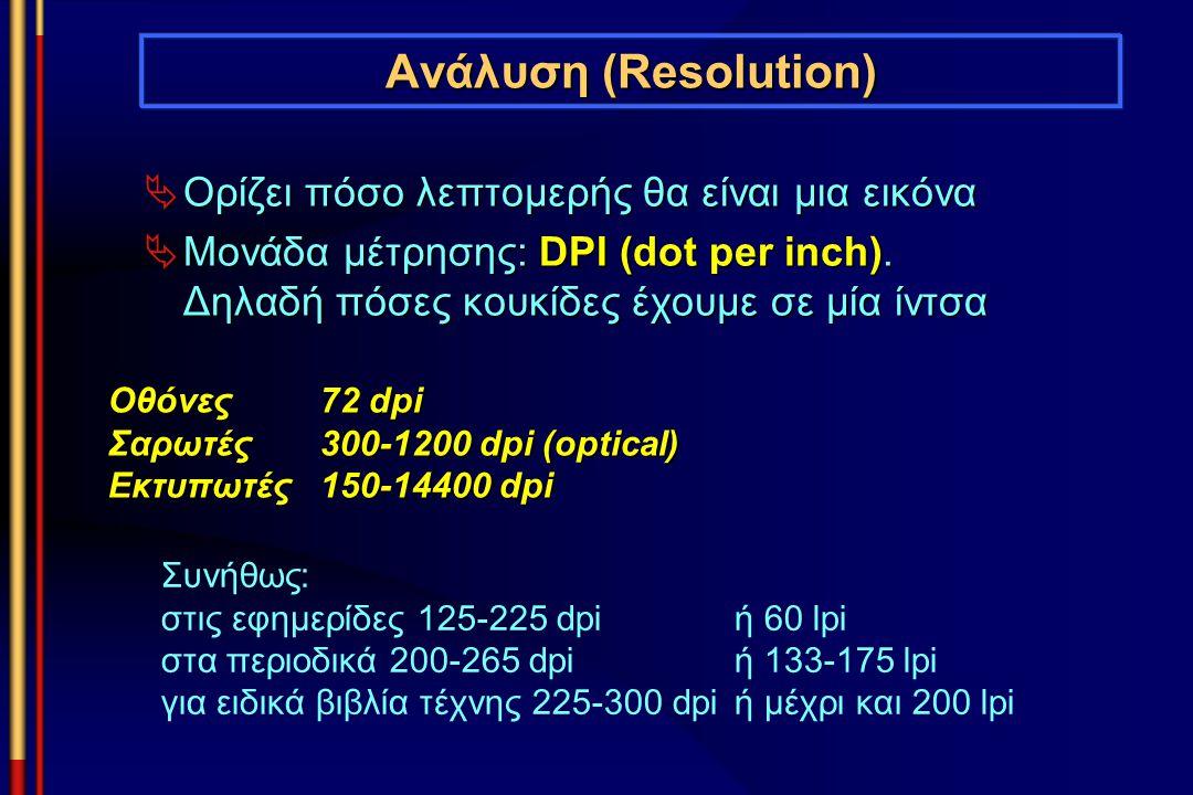 Ανάλυση (Resolution)  Ορίζει πόσο λεπτομερής θα είναι μια εικόνα  Μονάδα μέτρησης: DPI (dot per inch). Δηλαδή πόσες κουκίδες έχουμε σε μία ίντσα Οθό