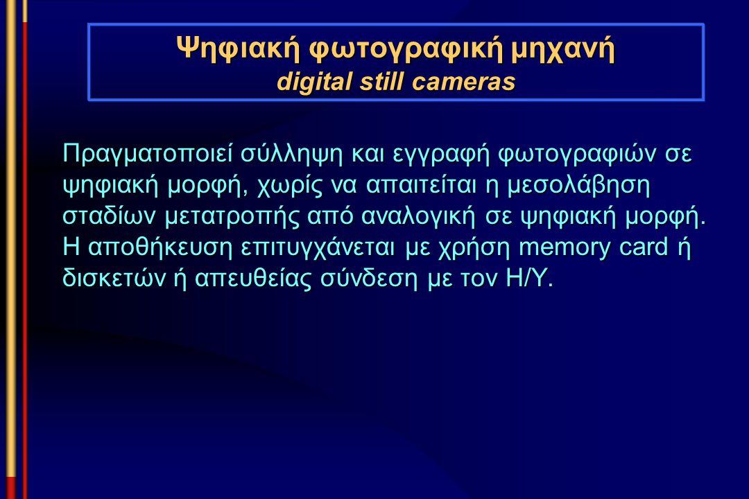 Ψηφιακή φωτογραφική μηχανή digital still cameras Πραγματοποιεί σύλληψη και εγγραφή φωτογραφιών σε ψηφιακή μορφή, χωρίς να απαιτείται η μεσολάβηση σταδ