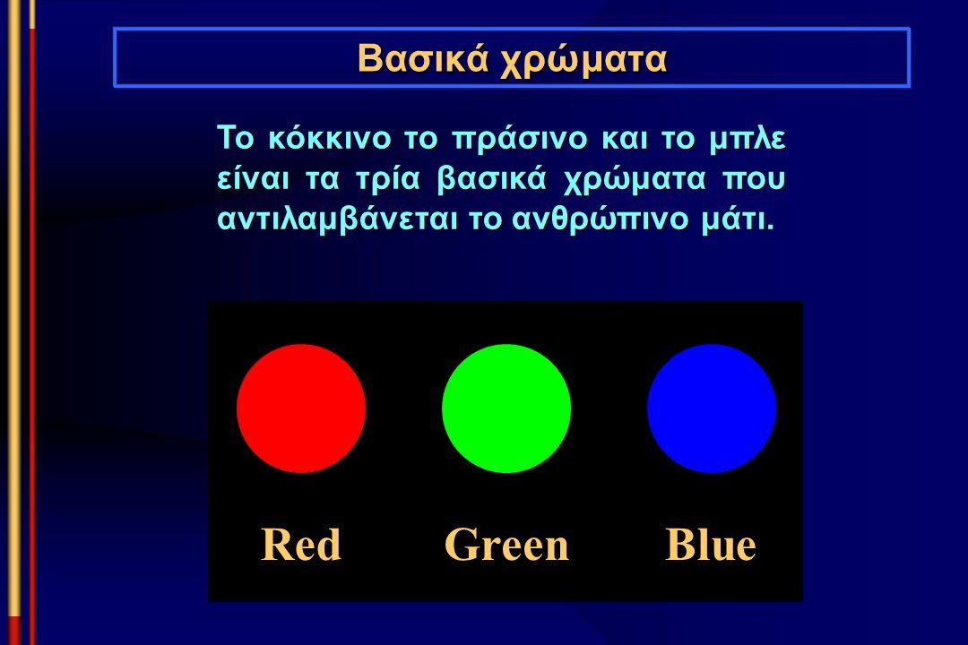 Βασικά χρώματα Το κόκκινο το πράσινο και το μπλε είναι τα τρία βασικά χρώματα που αντιλαμβάνεται το ανθρώπινο μάτι. RedGreenBlue